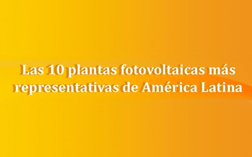 Las 10 plantas fotovoltaicas más representativas de América Latina